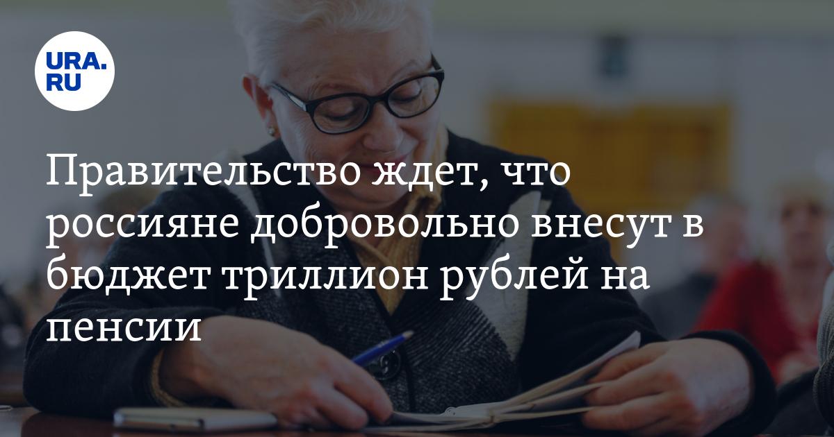 Правительство ждет, что россияне добровольно внесут в бюджет триллион рублей на пенсии