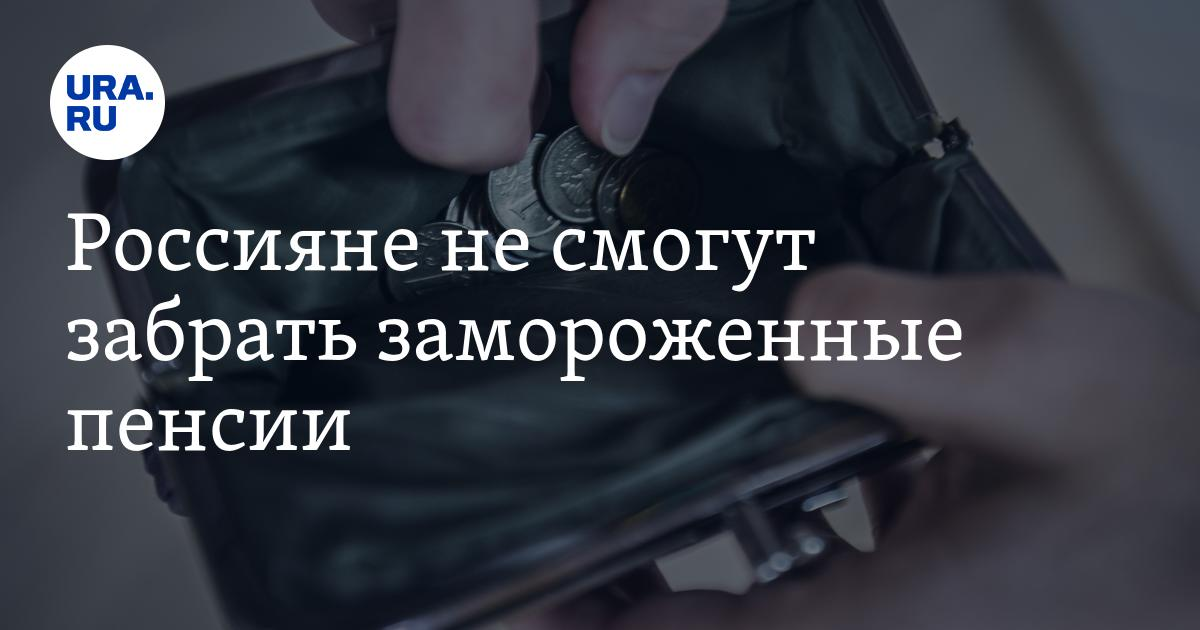 Россияне не смогут забрать замороженные пенсии