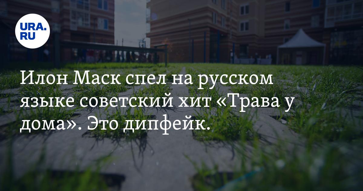 Илон Маск спел на русском языке советский хит «Трава у дома». Это дипфейк. - URA.Ru