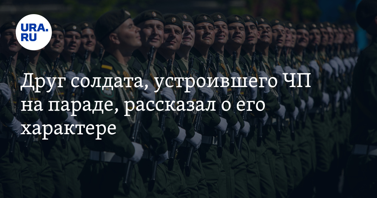Друг солдата, устроившего ЧП на параде, рассказал о его характере - URA.Ru