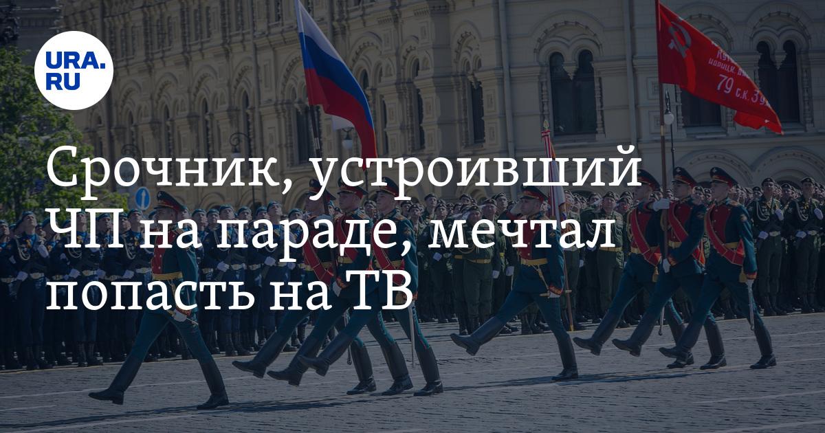 Срочник, устроивший ЧП на параде, мечтал попасть на ТВ - URA.Ru