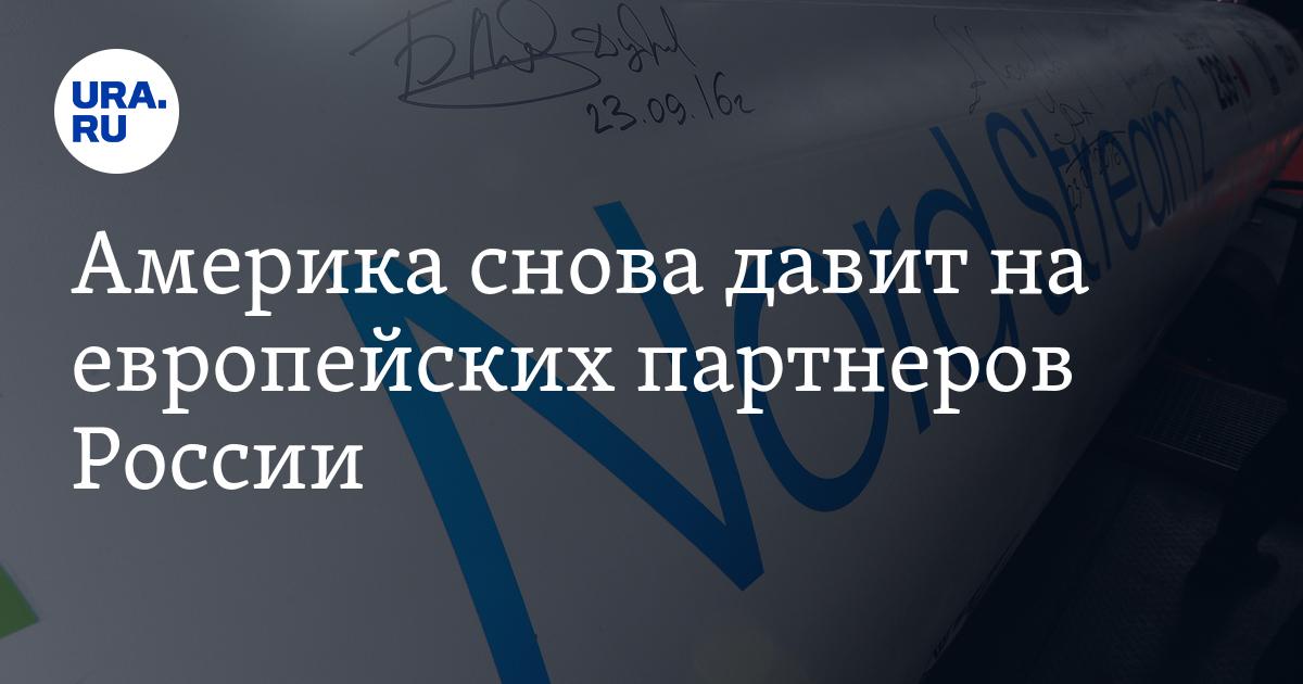 Америка снова давит на европейских партнеров России - URA.Ru