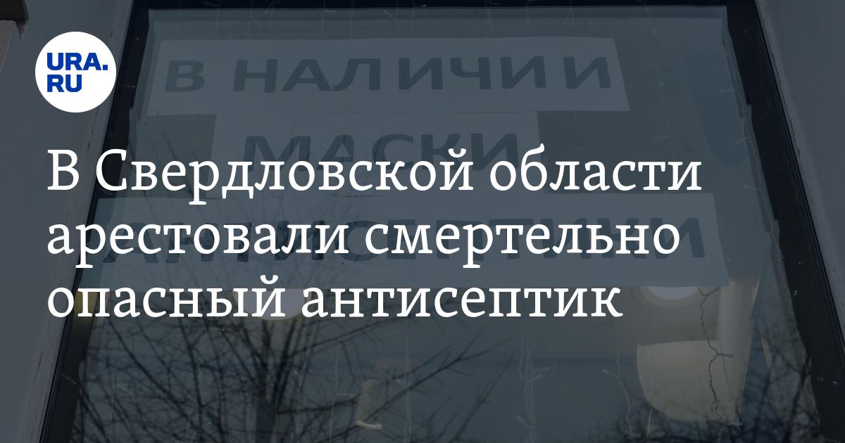 В Свердловской области арестовали смертельно опасный антисептик