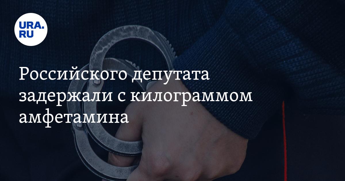 Российского депутата задержали с килограммом амфетамина