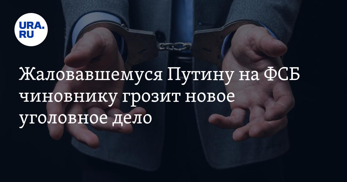 Жаловаться Путину на ФСБ чиновнику грозит новое уголовное дело