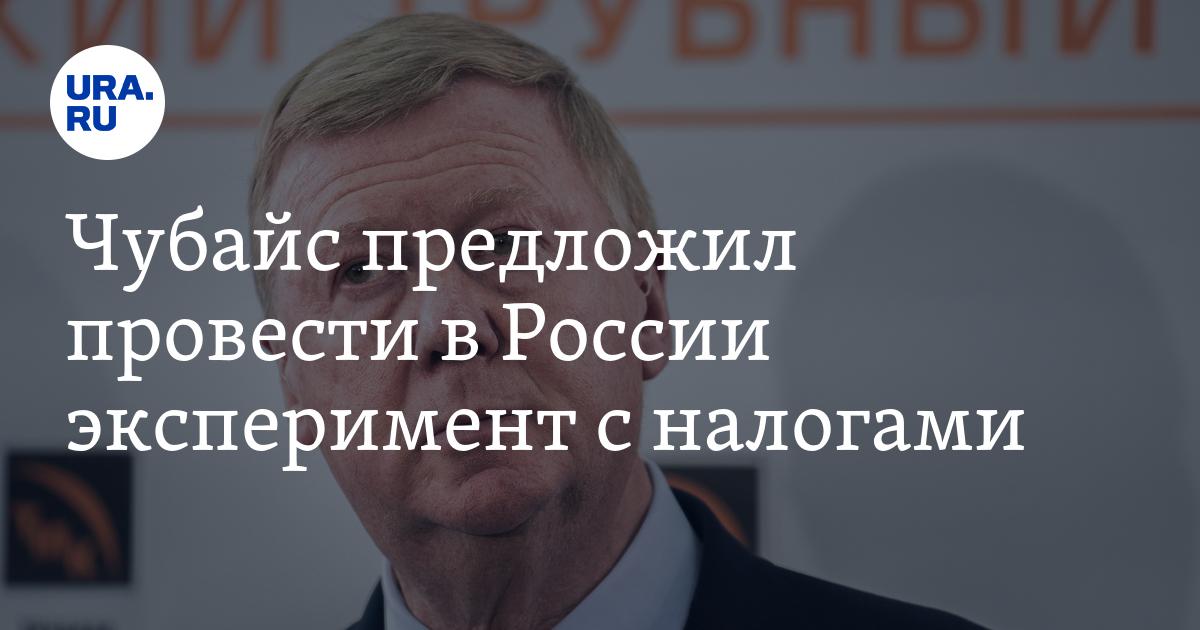 Чубайс предложил провести в России эксперимент с налогами - URA.Ru