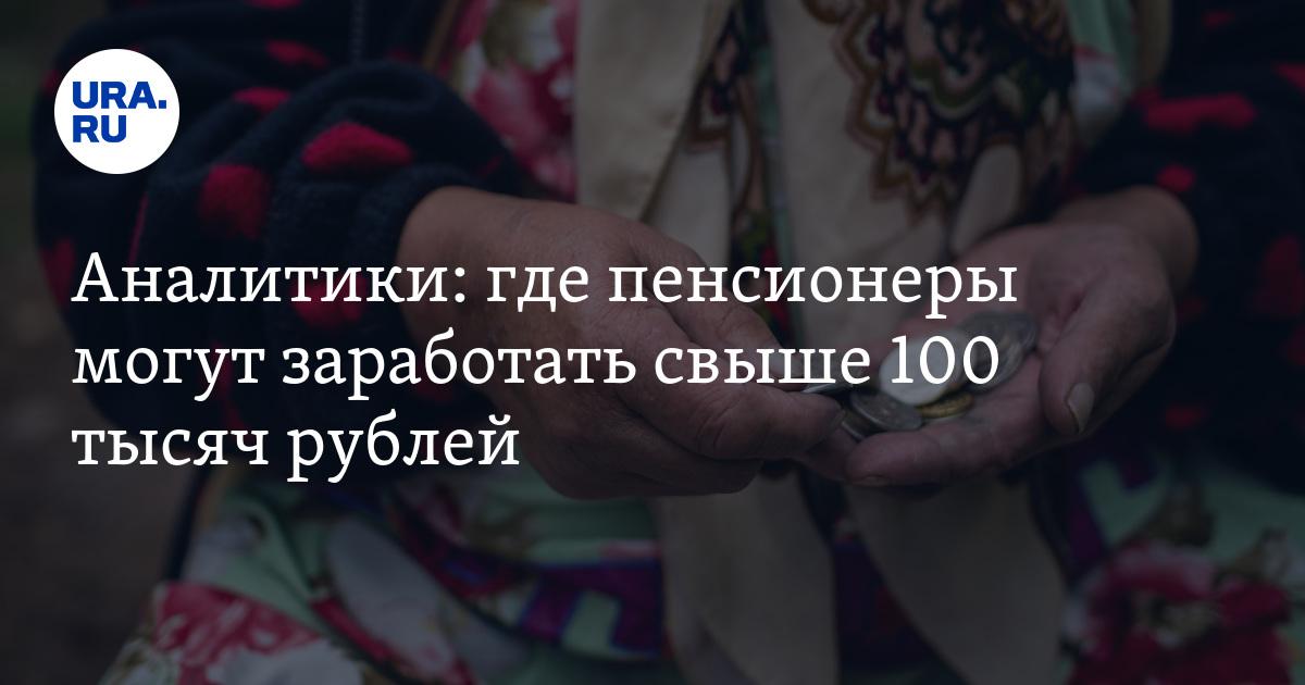 Аналитики: где пенсионеры могут заработать свыше 100 тысяч рублей - URA.Ru