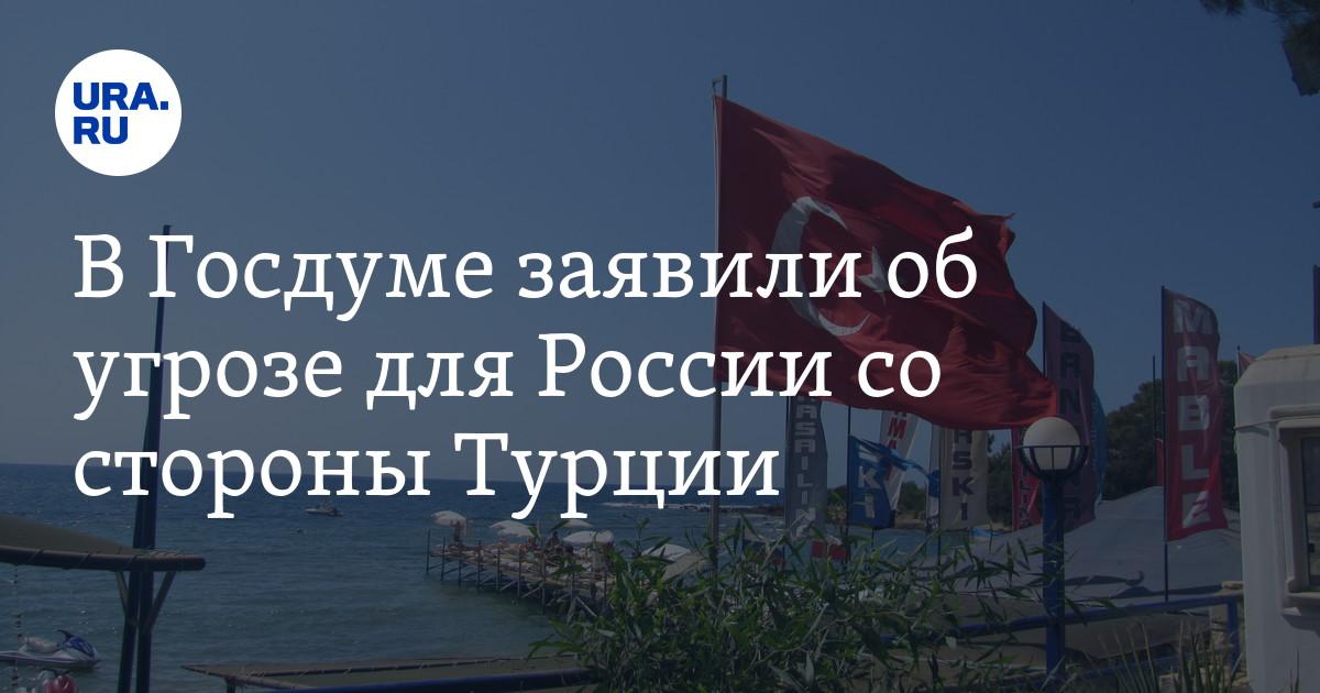 В Госдуме заявили об угрозе для России со стороны Турции