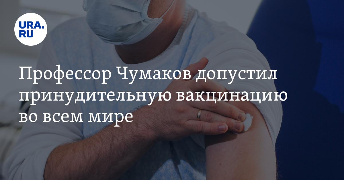 Профессор Чумаков допустил принудительную вакцинацию во всем мире